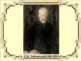 П.И. Чайковский(1840-1893)