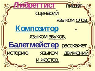 Либреттист пишет сценарий языком слов, Композитор - языком звуков, Балетмейст