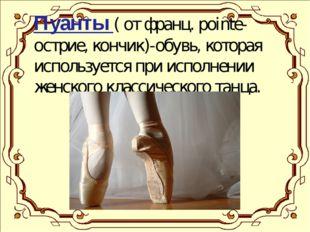 Пуанты ( от франц. pointe- острие, кончик)-обувь, которая используется при и