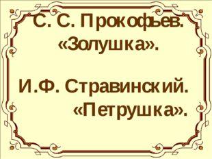 С. С. Прокофьев. «Золушка». И.Ф. Стравинский. «Петрушка».