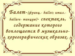 Балет-(франц.- ballet; итал.- ballare- танцую)- спектакль, содержание которог