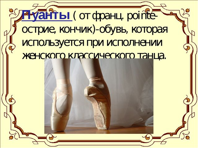 Пуанты ( от франц. pointe- острие, кончик)-обувь, которая используется при и...
