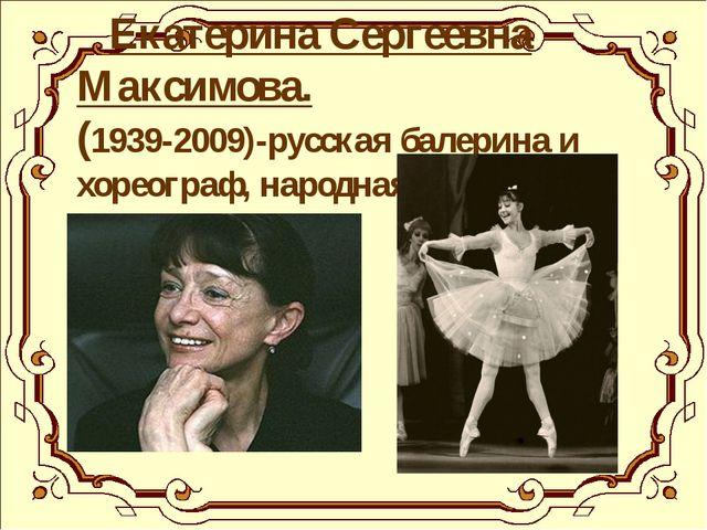 Екатерина Сергеевна Максимова. (1939-2009)-русская балерина и хореограф, нар...