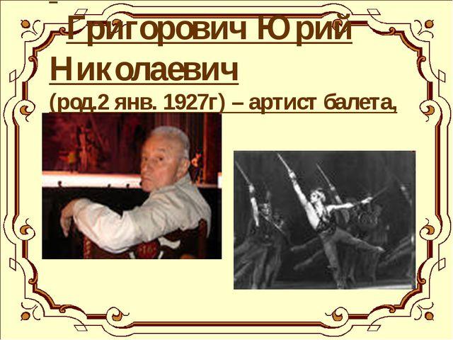 Григорович Юрий Николаевич (род.2 янв. 1927г) – артист балета, балетмейстер.