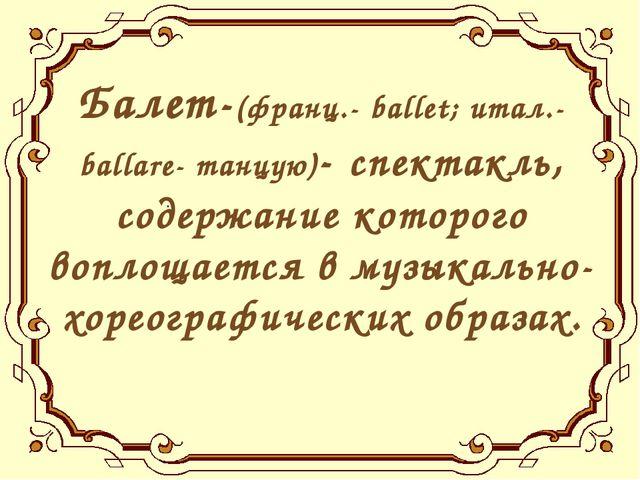 Балет-(франц.- ballet; итал.- ballare- танцую)- спектакль, содержание которог...