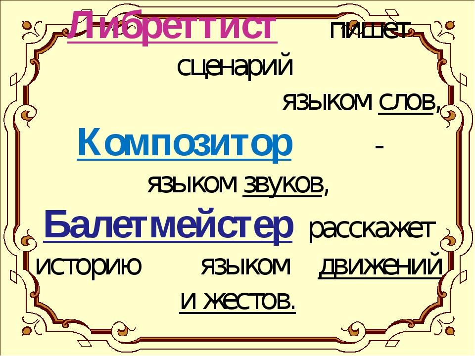 Либреттист пишет сценарий языком слов, Композитор - языком звуков, Балетмейст...