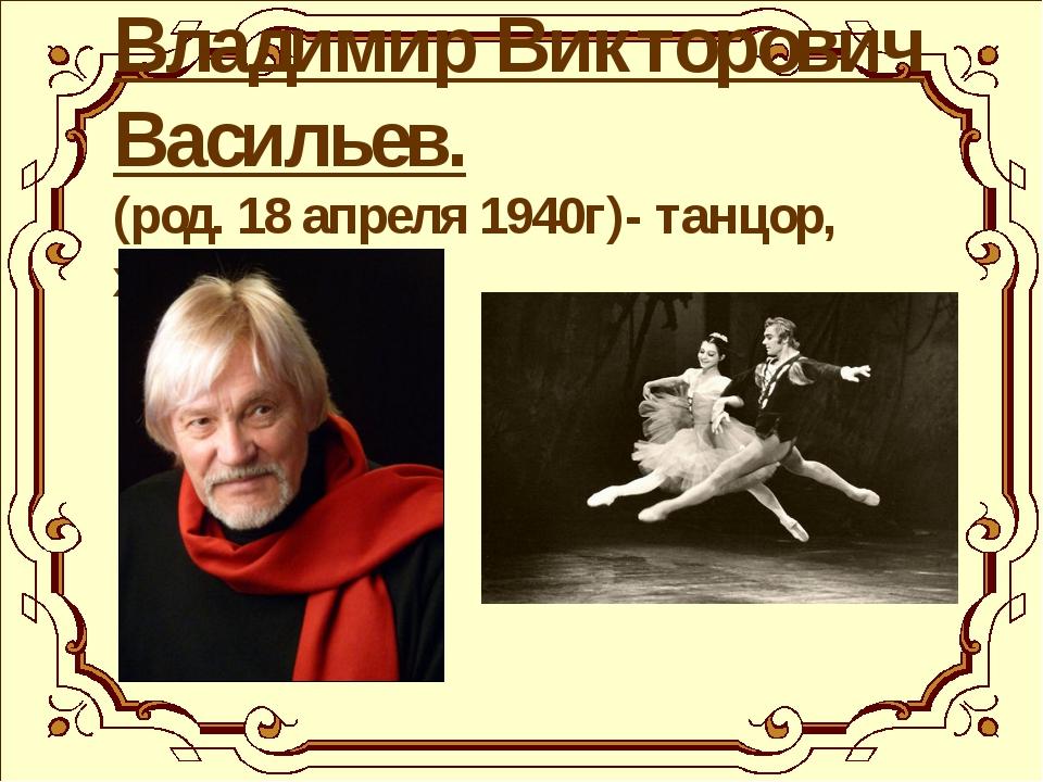 Владимир Викторович Васильев. (род. 18 апреля 1940г)- танцор, хореограф.