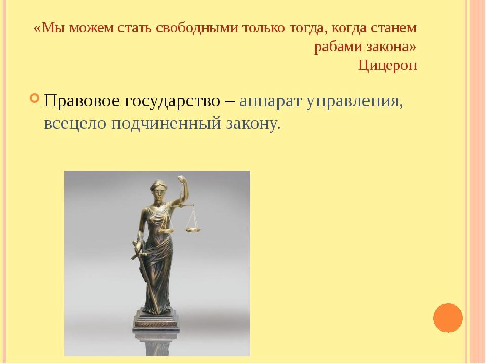 «Мы можем стать свободными только тогда, когда станем рабами закона» Цицерон...