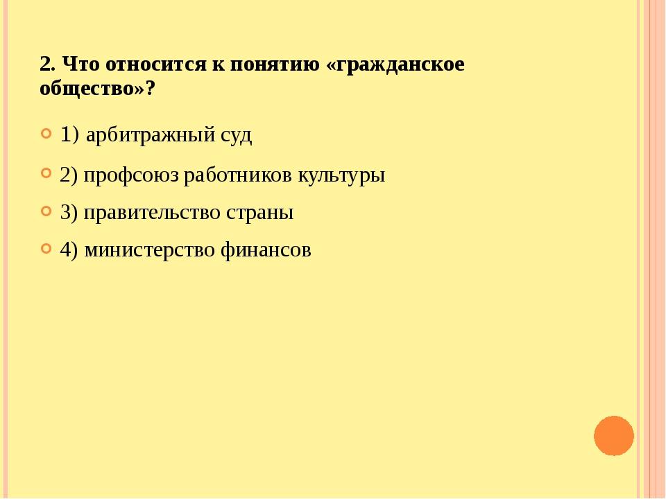 2. Что относится к понятию «гражданское общество»? 1) арбитражный суд 2) проф...