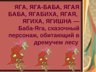 ЯГА, ЯГА-БАБА, ЯГАЯ БАБА, ЯГАБИХА, ЯГАЯ, ЯГИХА, ЯГИШНА — Баба-Яга, сказочный