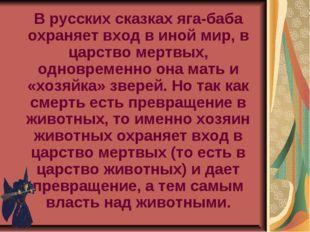 В русских сказках яга-баба охраняет вход в иной мир, в царство мертвых, одно