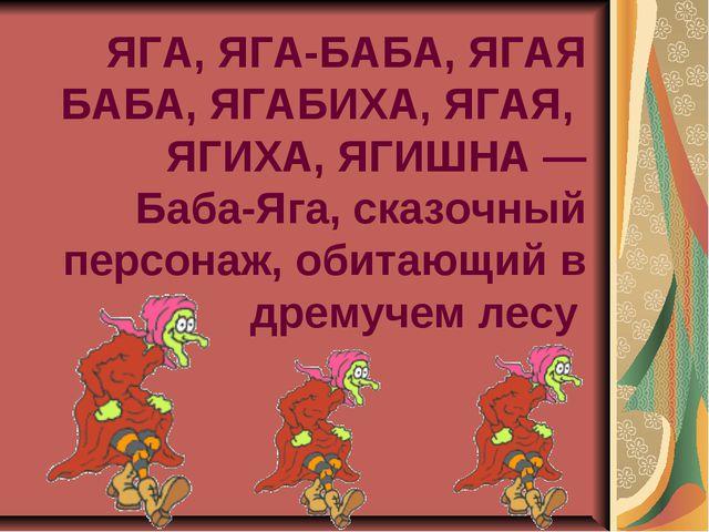 ЯГА, ЯГА-БАБА, ЯГАЯ БАБА, ЯГАБИХА, ЯГАЯ, ЯГИХА, ЯГИШНА — Баба-Яга, сказочный...