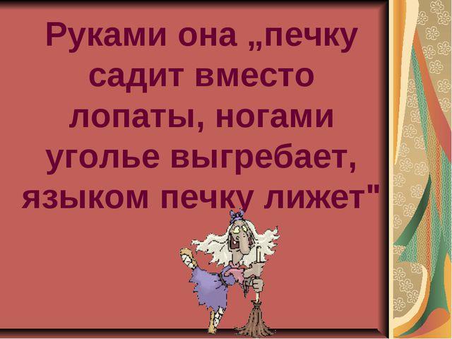 """Руками она """"печку садит вместо лопаты, ногами уголье выгребает, языком печку..."""