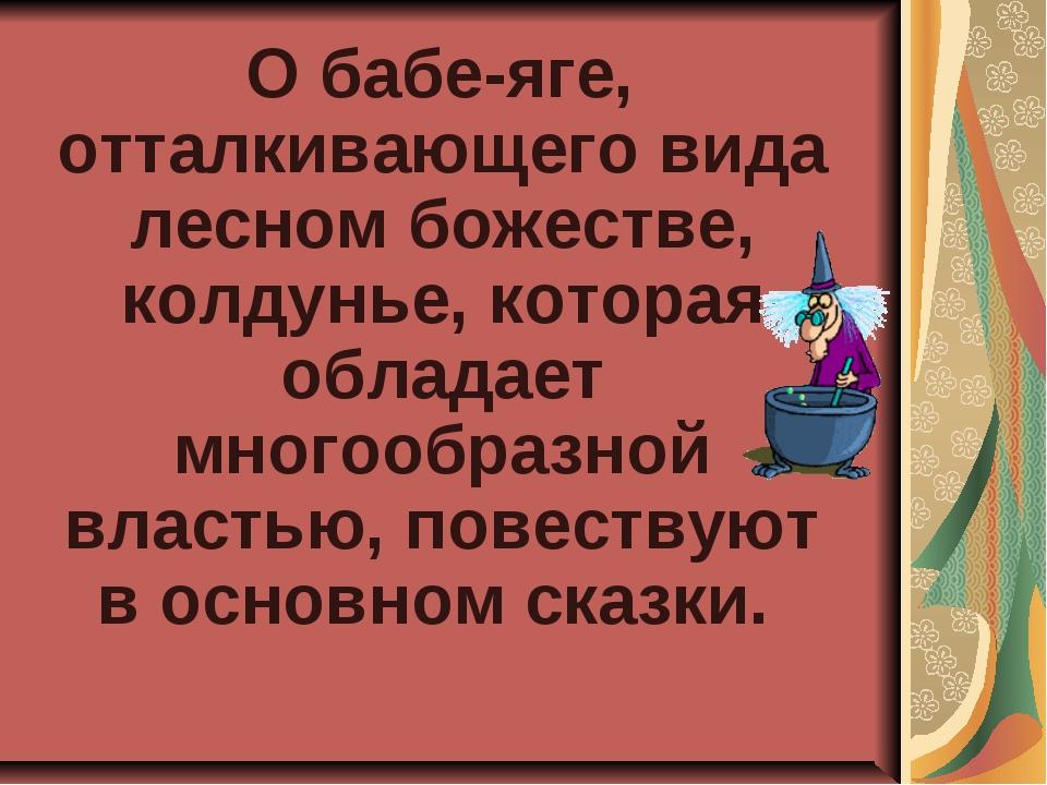 О бабе-яге, отталкивающего вида лесном божестве, колдунье, которая обладает...