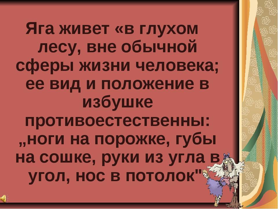 Яга живет «в глухом лесу, вне обычной сферы жизни человека; ее вид и положен...