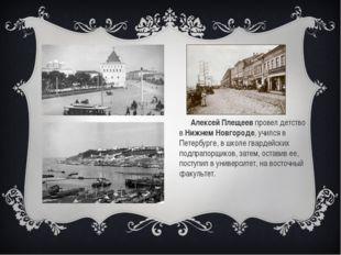 Алексей Плещеев провел детство в Нижнем Новгороде, учился в Петербурге, в шк