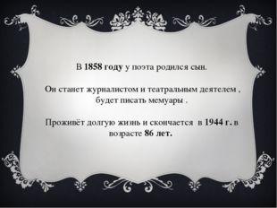 В 1858 году у поэта родился сын. Он станет журналистом и театральным деятеле