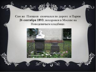 Сам же Плещеев скончался по дороге в Париж 26 сентября 1893; похоронен в Моск