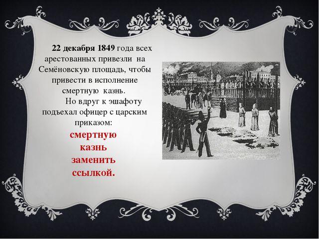 22 декабря 1849 года всех арестованных привезли на Семёновскую площадь, чтоб...