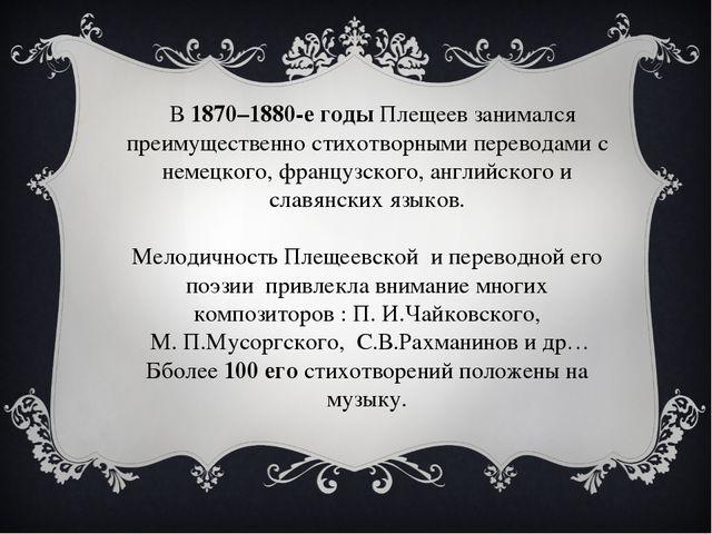 В 1870–1880-е годы Плещеев занимался преимущественно стихотворными переводам...