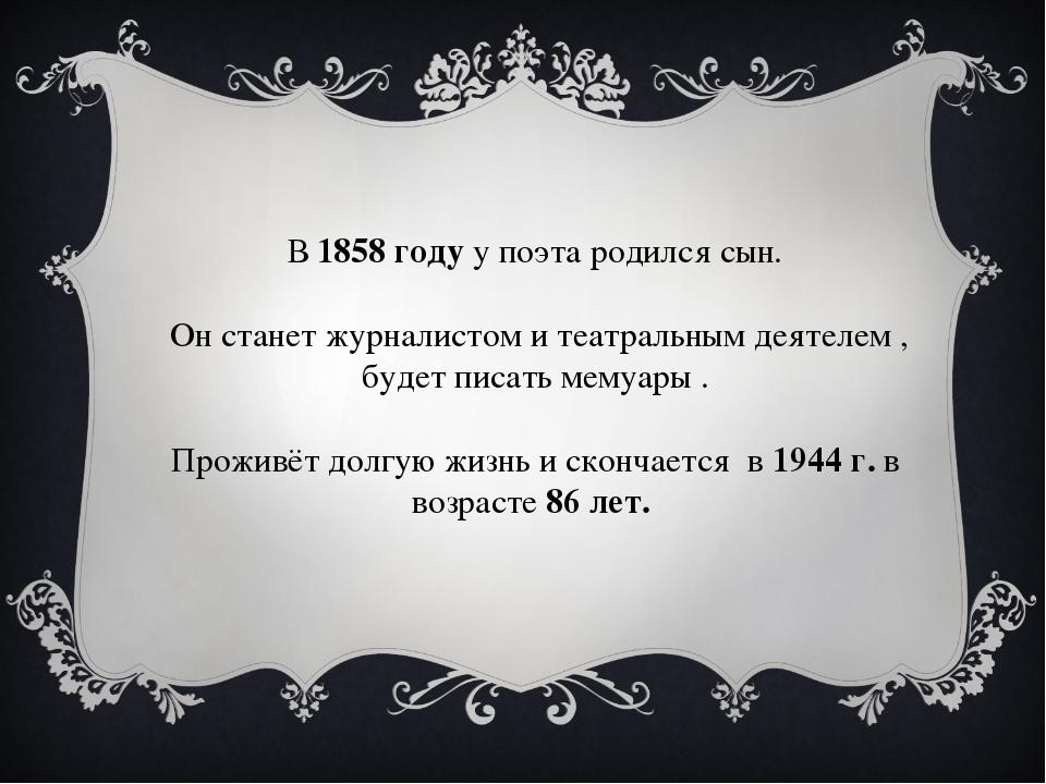 В 1858 году у поэта родился сын. Он станет журналистом и театральным деятеле...