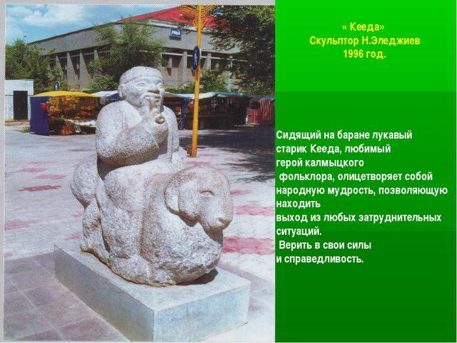« Кееда» Скульптор Н.Эледжиев 1996 год. Сидящий на баране лукавый старик Кеед...