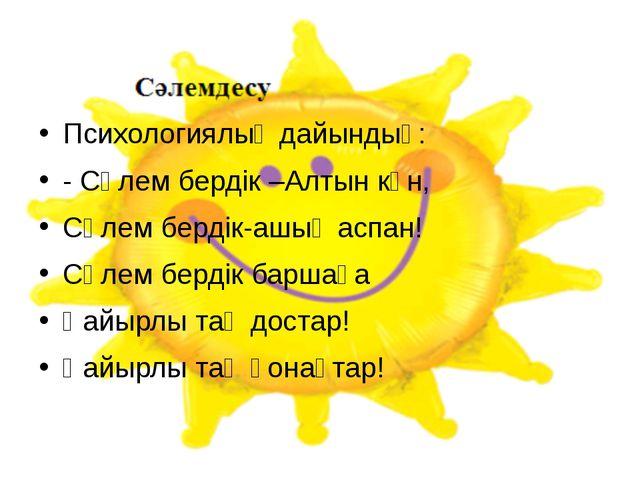 Психологиялық дайындық: - Сәлем бердік –Алтын күн, Сәлем бердік-ашық аспан! С...