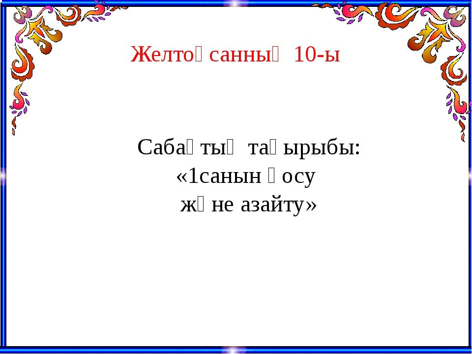 Желтоқсанның 10-ы Сабақтың тақырыбы: «1санын қосу және азайту»