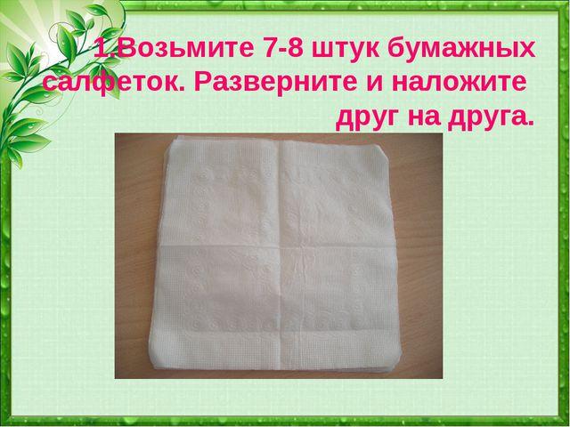 1.Возьмите 7-8 штук бумажных салфеток. Разверните и наложите друг на друга.