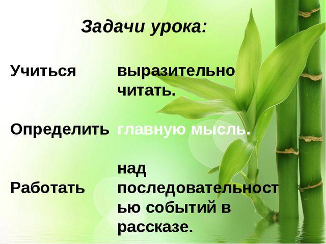 * Задачи урока: Учиться Определить Работать выразительно читать. главную мысл...