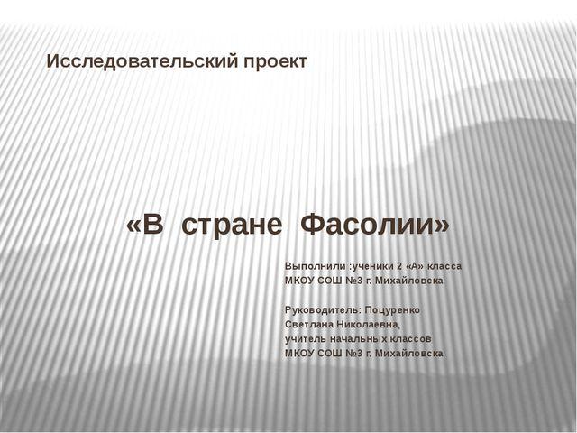 Исследовательский проект «В стране Фасолии» Выполнили :ученики 2 «А» класса М...