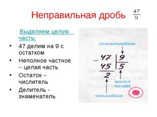 Неправильная дробь Выделяем целую часть: 47 делим на 9 с остатком Неполное ча