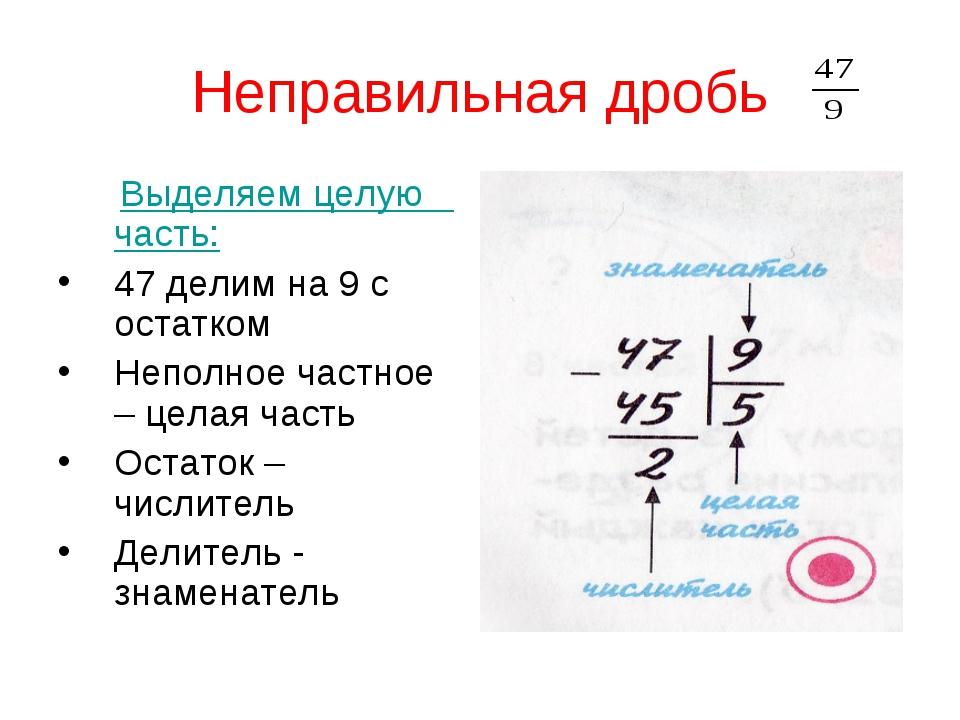 Неправильная дробь Выделяем целую часть: 47 делим на 9 с остатком Неполное ча...