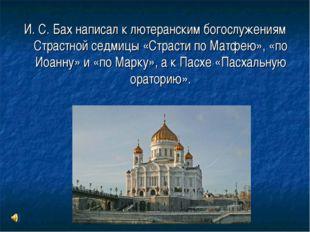 И. С. Бах написал к лютеранским богослужениям Страстной седмицы «Страсти по М