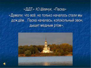 «ДДТ» Ю.Шевчук, «Пасха» «Думали, что всё, но только началось стали мы дождём…