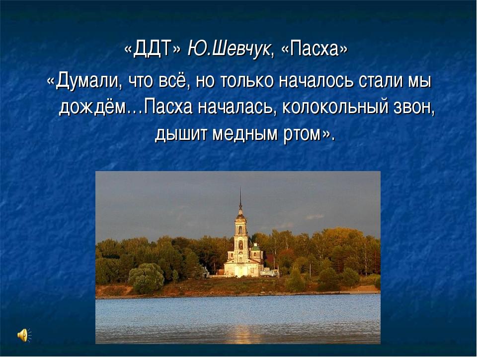 «ДДТ» Ю.Шевчук, «Пасха» «Думали, что всё, но только началось стали мы дождём…...