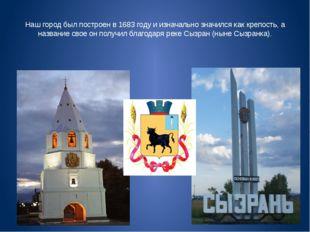 Наш город был построен в 1683 году и изначально значился как крепость, а назв