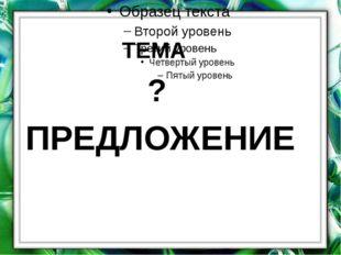 ? ПРЕДЛОЖЕНИЕ ТЕМА