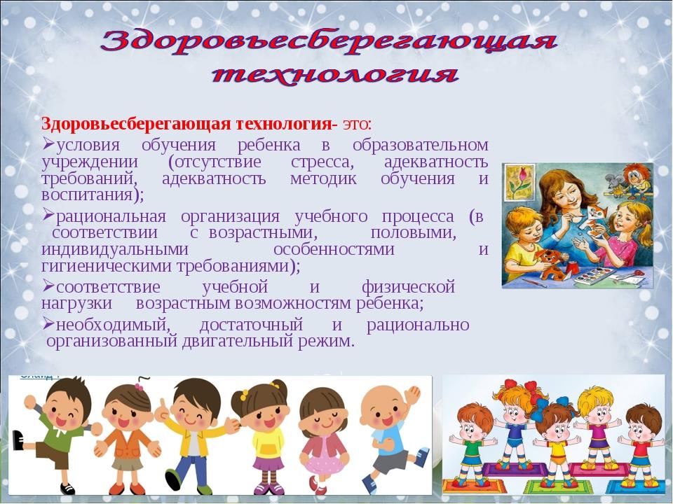 Здоровьесберегающая технология- это: условия обучения ребенка в образовательн...