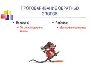 ПРОГОВАРИВАНИЕ ОБРАТНЫХ СЛОГОВ. Взрослый: За стеной шуршала мышь - Ребенок: Ы
