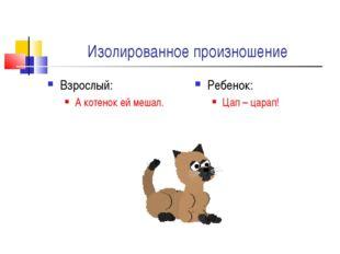 Изолированное произношение Взрослый: А котенок ей мешал. Ребенок: Цап – царап!