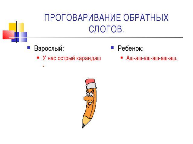 ПРОГОВАРИВАНИЕ ОБРАТНЫХ СЛОГОВ. Взрослый: У нас острый карандаш - Ребенок: Аш...