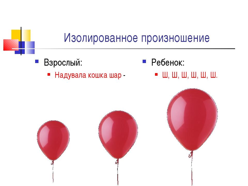Изолированное произношение Взрослый: Надувала кошка шар - Ребенок: Ш, Ш, Ш, Ш...