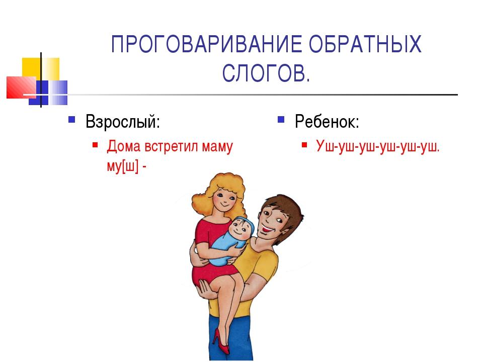 ПРОГОВАРИВАНИЕ ОБРАТНЫХ СЛОГОВ. Взрослый: Дома встретил маму му[ш] - Ребенок:...