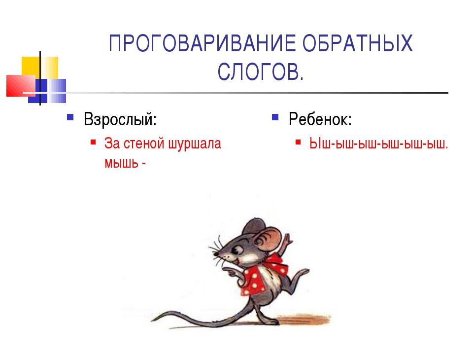 ПРОГОВАРИВАНИЕ ОБРАТНЫХ СЛОГОВ. Взрослый: За стеной шуршала мышь - Ребенок: Ы...