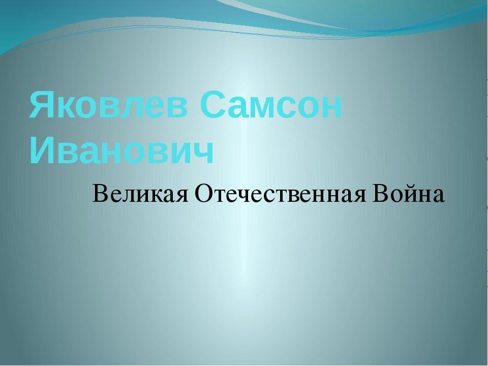 Яковлев Самсон Иванович Великая Отечественная Война