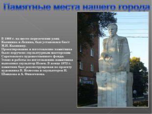 В 1966 г. на месте пересечения улиц Калинина и Ленина, был установлен бюст М.