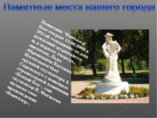 Памятник `Фантазер` был открыт 11.06.2006 к 101-ой годовщине со дня рождения