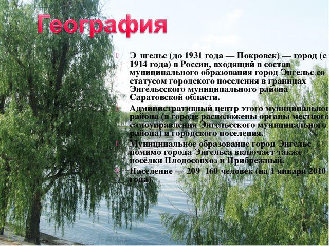 Э́нгельс (до 1931 года — Покровск) — город (с 1914 года) в России, входящий в...