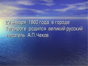 29 января 1860 года в городе Таганроге родился великий русский писатель А.П.Ч